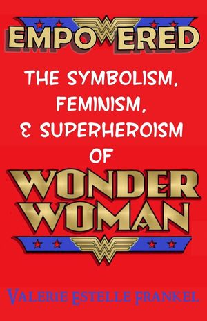 Empowered : The Symbolism, Feminism, and Superheroism of Wonder Woman