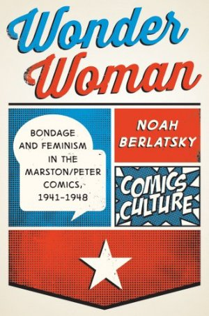 Wonder Woman - Bondage and Feminism in the Marston/Peter Comics 1941-1948 édition Deluxe (hardcover)