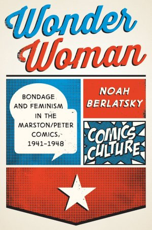 Wonder Woman - Bondage and Feminism in the Marston/Peter Comics 1941-1948 édition Deluxe (hardcover - réédition 2017)
