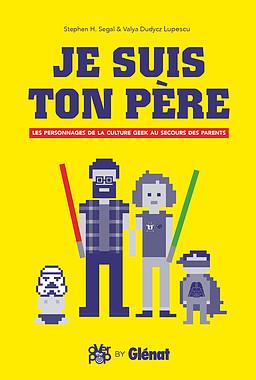 Je suis ton père 1 - Je suis ton père : les personnages de la culture Geek au secours des parents
